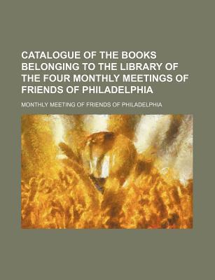 Catalogue of the Books Belonging to the Library of the Four Monthly Meetings of Friends of Philadelphia