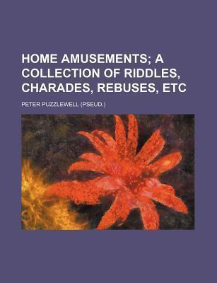Home Amusements; A Collection of Riddles, Charades, Rebuses, Etc