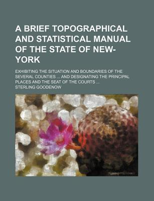 A Brief Topographical and Statistical Manual of the State of New-York; Exhibiting the Situation and Boundaries of the Several Counties and Designating the Principal Places and the Seat of the Courts