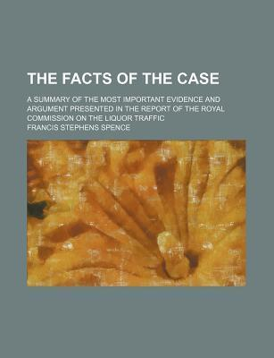 The Facts of the Case; A Summary of the Most Important Evidence and Argument Presented in the Report of the Royal Commission on the Liquor Traffic
