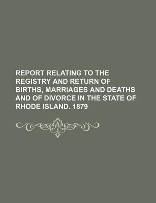 Report Relating to the Registry and Return of Births, Marriages and Deaths and of Divorce in the State of Rhode Island. 1879