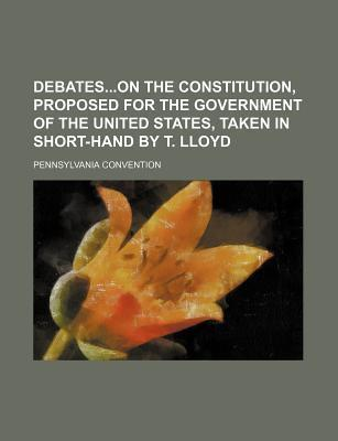 Debateson the Constitution, Proposed for the Government of the United States, Taken in Short-Hand by T. Lloyd