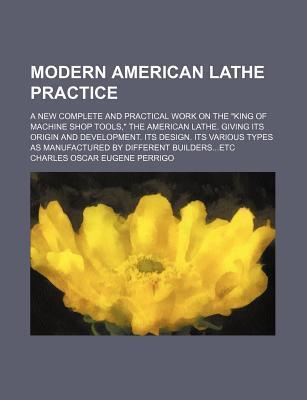 "Modern American Lathe Practice; A New Complete and Practical Work on the ""King of Machine Shop Tools,"" the American Lathe. Giving Its Origin and Development. Its Design. Its Various Types as Manufactured by Different Buildersetc"