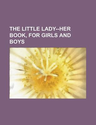 The Little Lady--Her Book, for Girls and Boys