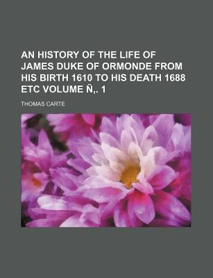 An History of the Life of James Duke of Ormonde from His Birth 1610 to His Death 1688 Etc Volume N . 1