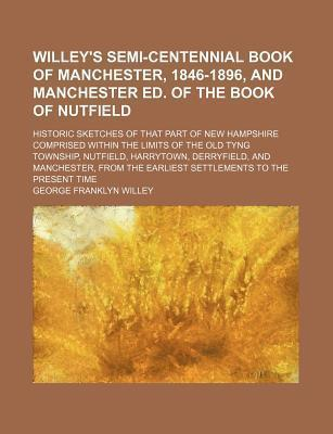 Willey's Semi-Centennial Book of Manchester, 1846-1896, and Manchester Ed. of the Book of Nutfield; Historic Sketches of That Part of New Hampshire Comprised Within the Limits of the Old Tyng Township, Nutfield, Harrytown, Derryfield, and