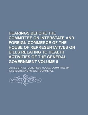 Hearings Before the Committee on Interstate and Foreign Commerce of the House of Representatives on Bills Relating to Health Activities of the General Government Volume 6