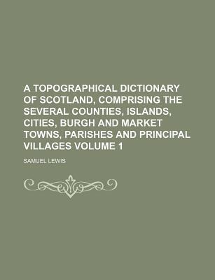 A Topographical Dictionary of Scotland, Comprising the Several Counties, Islands, Cities, Burgh and Market Towns, Parishes and Principal Villages Volume 1
