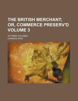 The British Merchant; Or, Commerce Preserv'd. in Three Volumes Volume 3