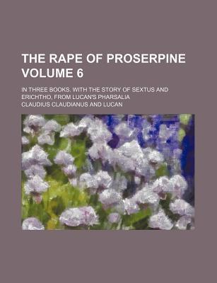 The Rape of Proserpine; In Three Books. with the Story of Sextus and Erichtho, from Lucan's Pharsalia Volume 6