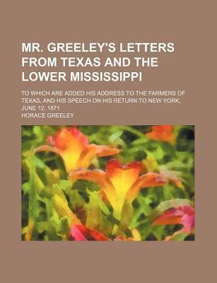 Mr. Greeley's Letters from Texas and the Lower Mississippi; To Which Are Added His Address to the Farmers of Texas, and His Speech on His Return to New York, June 12, 1871