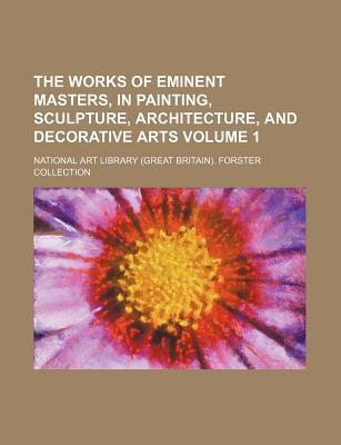The Works of Eminent Masters, in Painting, Sculpture, Architecture, and Decorative Arts Volume 1