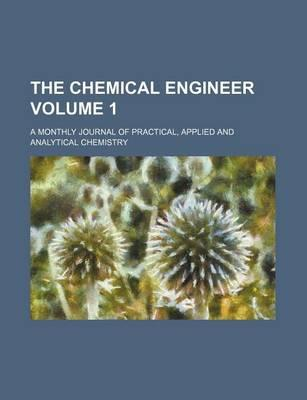 The Chemical Engineer; A Monthly Journal of Practical, Applied and Analytical Chemistry Volume 1