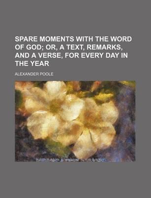 Spare Moments with the Word of God; Or, a Text, Remarks, and a Verse, for Every Day in the Year