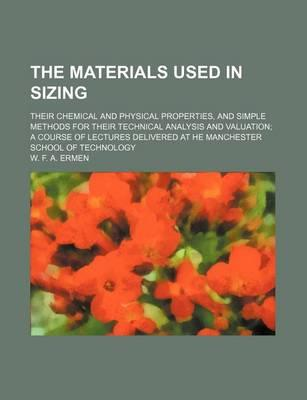 The Materials Used in Sizing; Their Chemical and Physical Properties, and Simple Methods for Their Technical Analysis and Valuation a Course of Lectures Delivered at He Manchester School of Technology