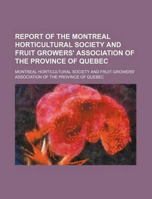 Report of the Montreal Horticultural Society and Fruit Growers' Association of the Province of Quebec