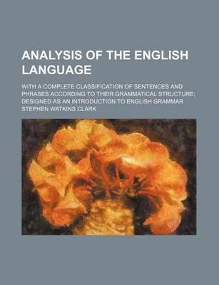 Analysis of the English Language; With a Complete Classification of Sentences and Phrases According to Their Grammatical Structure Designed as an Introduction to English Grammar