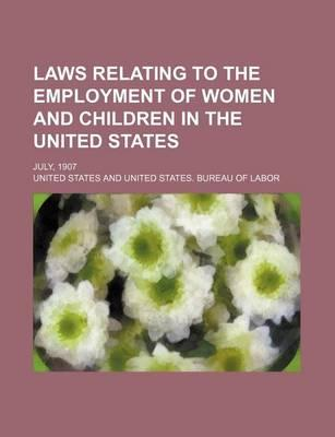 Laws Relating to the Employment of Women and Children in the United States; July, 1907