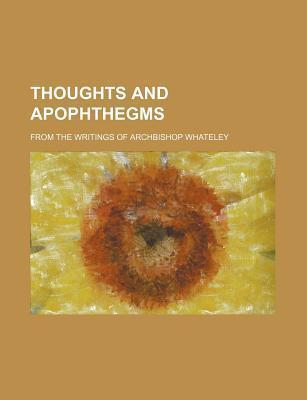 Thoughts and Apophthegms; From the Writings of Archbishop Whateley