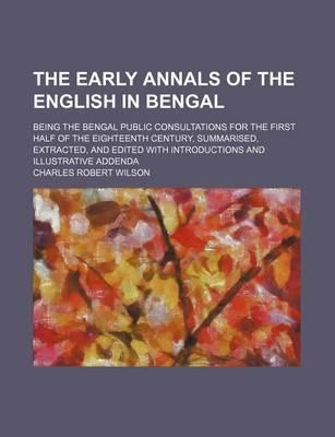 The Early Annals of the English in Bengal, Being the Bengal Public Consultations for the First Half of the Eighteenth Century; Summarised, Extracted, and Edited with Introductions and Illustrative Addenda