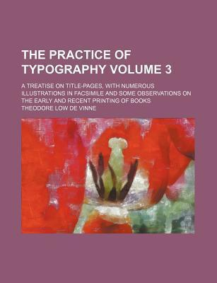 The Practice of Typography; A Treatise on Title-Pages, with Numerous Illustrations in Facsimile and Some Observations on the Early and Recent Printing of Books Volume 3