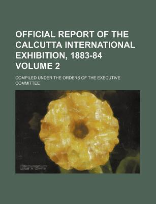 Official Report of the Calcutta International Exhibition, 1883-84; Compiled Under the Orders of the Executive Committee Volume 2
