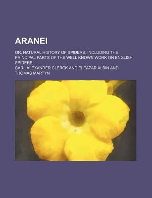 Aranei; Or, Natural History of Spiders, Including the Principal Parts of the Well Known Work on English Spiders