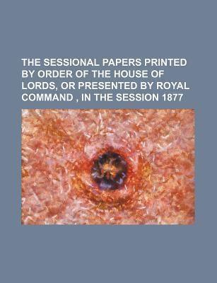 The Sessional Papers Printed by Order of the House of Lords, or Presented by Royal Command, in the Session 1877