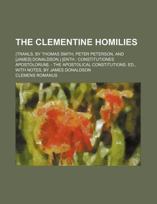 The Clementine Homilies; (Tranls. by Thomas Smith, Peter Peterson, and [James] Donaldson.) [Enth. Constitutiones Apostolorum]. - The Apostolical Constitutions. Ed., with Notes, by James Donaldson