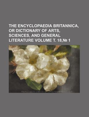 The Encyclopaedia Britannica, or Dictionary of Arts, Sciences, and General Literature Volume . 18, 1