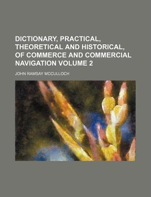 Dictionary, Practical, Theoretical and Historical, of Commerce and Commercial Navigation Volume 2