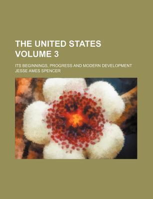 The United States; Its Beginnings, Progress and Modern Development Volume 3