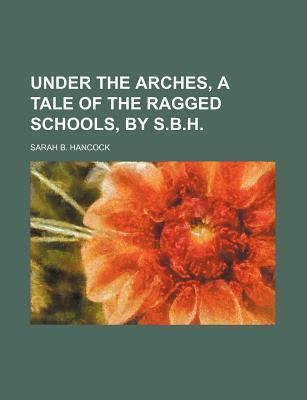Under the Arches, a Tale of the Ragged Schools, by S.B.H