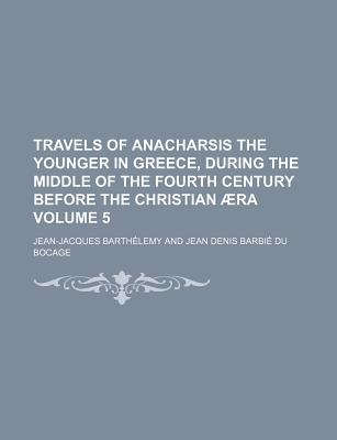 Travels of Anacharsis the Younger in Greece, During the Middle of the Fourth Century Before the Christian Aera Volume 5