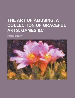 The Art of Amusing, a Collection of Graceful Arts, Games &C