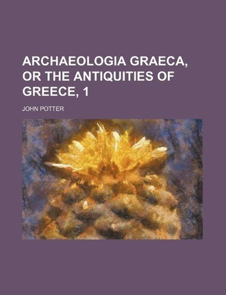 Archaeologia Graeca, or the Antiquities of Greece, 1