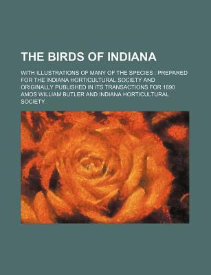 The Birds of Indiana; With Illustrations of Many of the Species Prepared for the Indiana Horticultural Society and Originally Published in Its Transactions for 1890