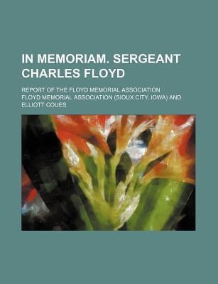 In Memoriam. Sergeant Charles Floyd; Report of the Floyd Memorial Association