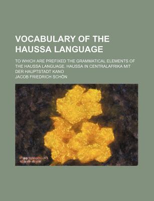 Vocabulary of the Haussa Language; To Which Are Prefixed the Grammatical Elements of the Haussa Language. Haussa in Centralafrika Mit Der Hauptstadt K