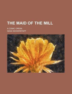 The Maid of the Mill; A Comic Opera