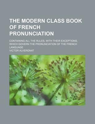 The Modern Class Book of French Pronunciation; Containing All the Rules, with Their Exceptions, Which Govern the Pronunciation of the French Language