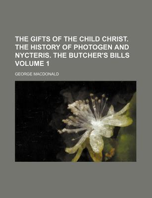 The Gifts of the Child Christ. the History of Photogen and Nycteris. the Butcher's Bills Volume 1