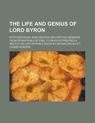 The Life and Genius of Lord Byron; With Additional Enecodotes and Critical Remarks from Other Publications, to Which Is Prefixed a Sketch on Lord Byron's Death by Sir Walter Scott