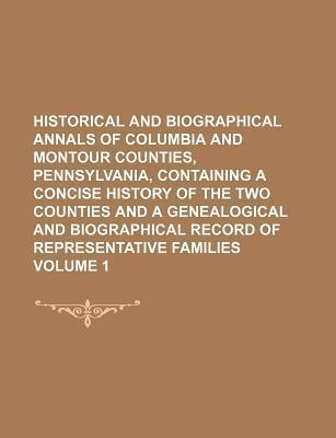 Historical and Biographical Annals of Columbia and Montour Counties, Pennsylvania, Containing a Concise History of the Two Counties and a Genealogical