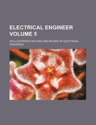 Electrical Engineer; An Illustrated Record and Review of Electrical Progress Volume 5