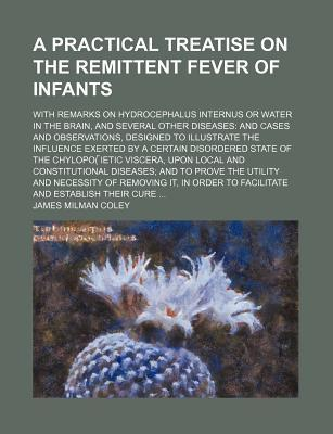 A Practical Treatise on the Remittent Fever of Infants; With Remarks on Hydrocephalus Internus or Water in the Brain, and Several Other Diseases and Cases and Observations, Designed to Illustrate the Influence Exerted by a Certain