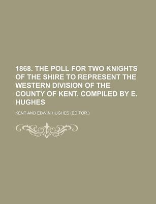 1868. the Poll for Two Knights of the Shire to Represent the Western Division of the County of Kent. Compiled by E. Hughes