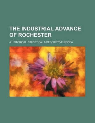 The Industrial Advance of Rochester; A Historical, Statistical & Descriptive Review