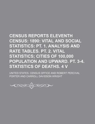 Census Reports Eleventh Census; 1890 Vital and Social Statistics PT. 1. Analysis and Rate Tables. PT. 2. Vital Statistics Cities of 100,000 Population and Upward. PT. 3-4. Statistics of Deaths. 4 V