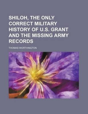Shiloh, the Only Correct Military History of U.S. Grant and the Missing Army Records